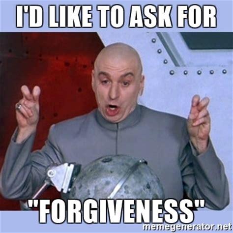 Ask Meme - i d like to ask for quot forgiveness quot dr evil meme meme