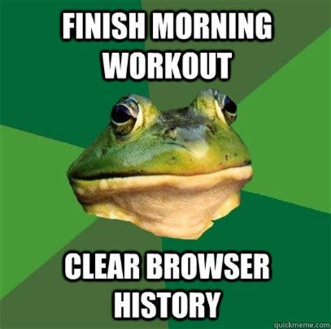Clear Meme - finish morning workout clear browser history foul bachelor frog quickmeme