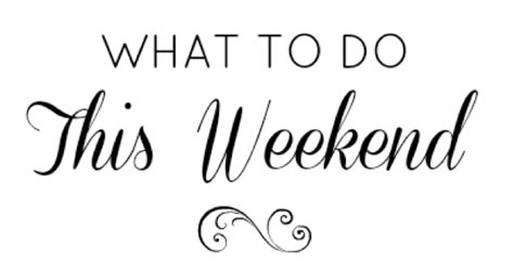 what to do 5 things to do this weekend dirtyandthirty