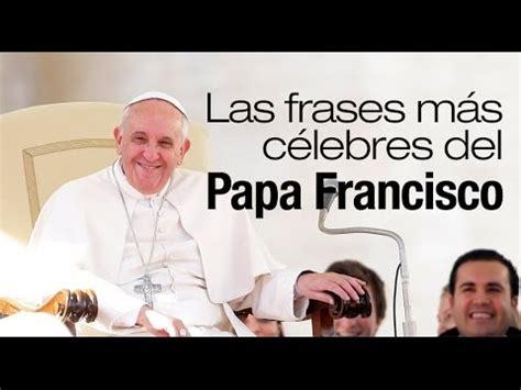 lo que el papa 8466658807 las frases m 225 s c 233 lebres del papa francisco youtube