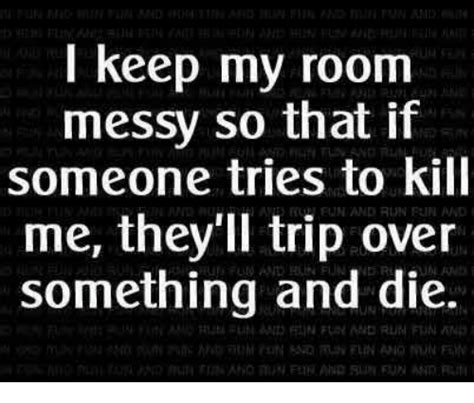 i keep my house messy so that if someone tries to kill me i keep my room messy so that if someone tries to kill me
