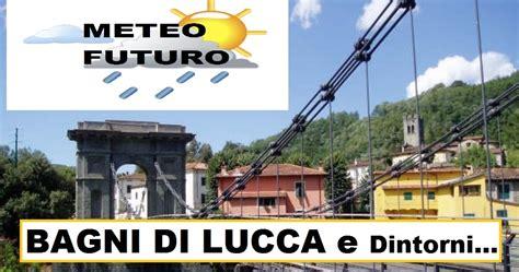 Meteo A Bagni Di Lucca by Capitan Futuro Meteo Di Bagni Di Lucca E Val Di Lima