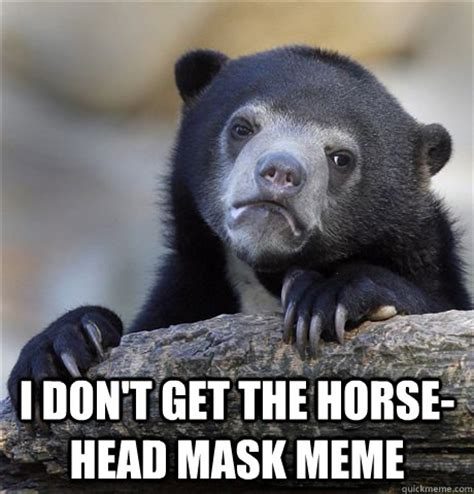 Horse Head Mask Meme - i don t get the horse head mask meme confession bear