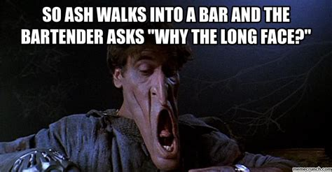 Evil Dead Meme - so ash walks into a bar and the bartender asks quot why the
