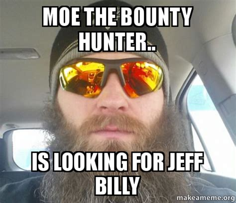 Moe Meme - moe the bounty hunter is looking for jeff billy make a