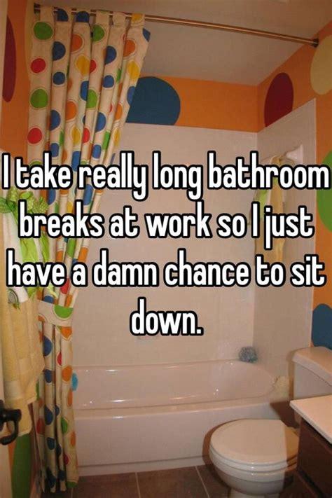 bathroom breaks at work i take really long bathroom breaks at work so i just have