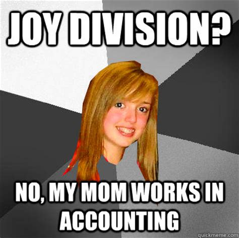 Joy Meme - joy division no my mom works in accounting 12 8th