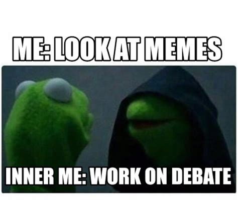 Look At Memes - meme creator me look at memes inner me work on debate