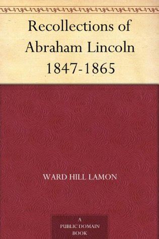 life of abraham lincoln book 1865 recollections of abraham lincoln 1847 1865 by ward hill