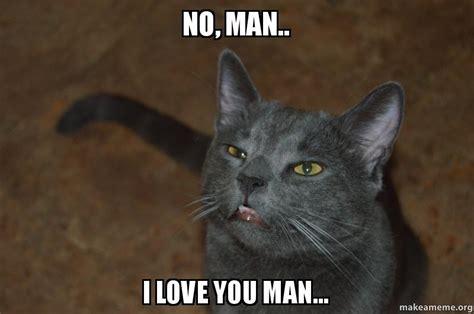 I Love You Man Memes - no man i love you man make a meme