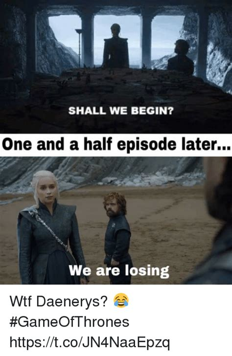 shall we begin one and a half episode later we are losing daenerys gameofthrones