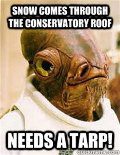 Tarp Meme - snow comes through the conservatory roof needs a tarp