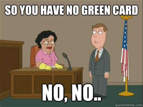 Green Card Meme - so you have no green card no no family guy consuela