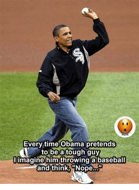 Baseball Meme - an every time obama pretends to be a tough guy imagine him