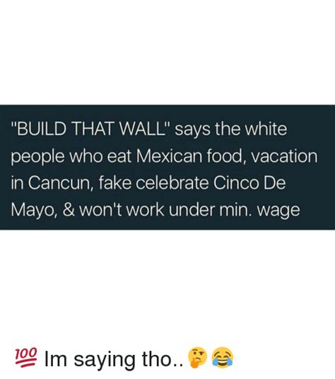 Memes 5 De Mayo - build that wall says the white people who eat mexican food