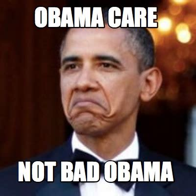 Not Bad Meme Generator - meme creator obama care not bad obama meme generator at