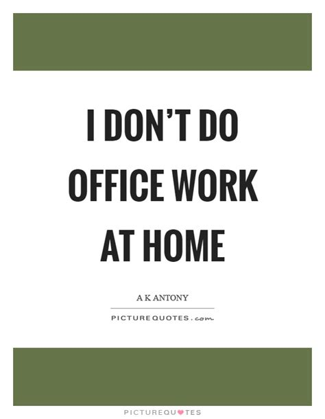 Office Quotes About Work I Don T Do Office Work At Home Picture Quotes