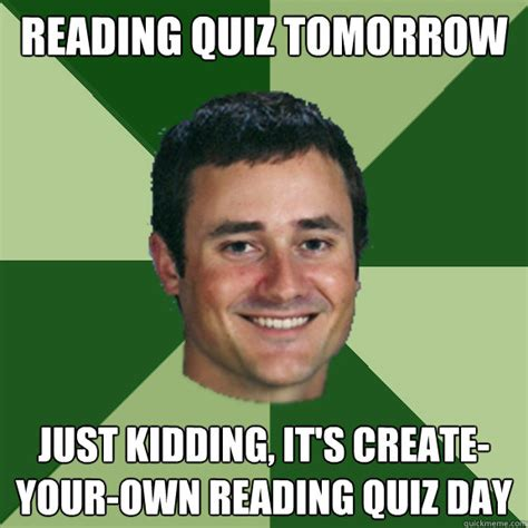 Just Joking Meme - reading quiz tomorrow just kidding it s create your own