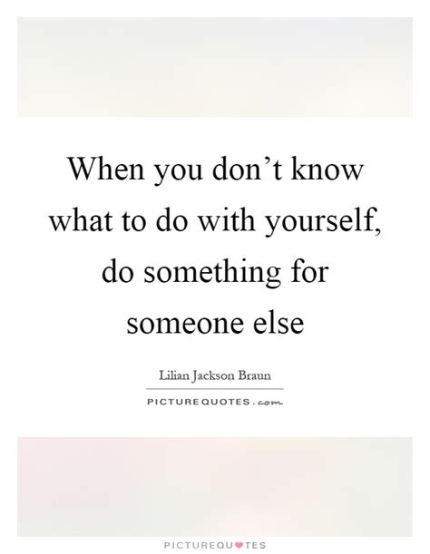 when you don t know what to do with yourself do something