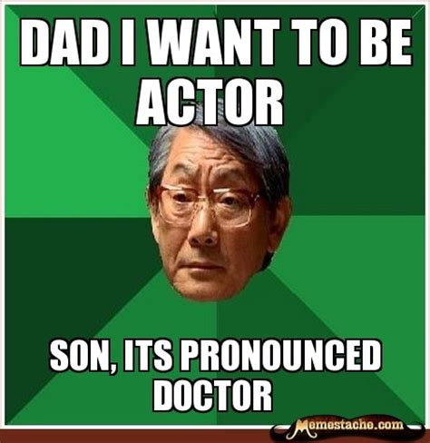 Meme Asian Father - dad i want to be actor son its pronounced doctor