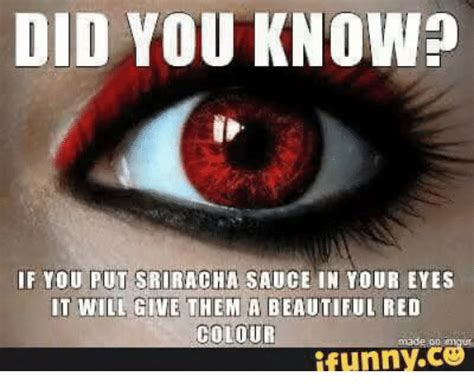 Red Eyes Meme - did you know if you put sriracha sauce in your eyes it