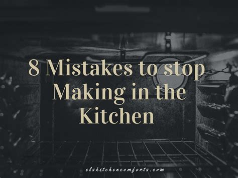 8 Mistakes Make When by 8 Mistakes To Stop In The Kitchen El S Kitchen