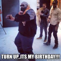 My Birthday Memes - turn up its my birthday memes