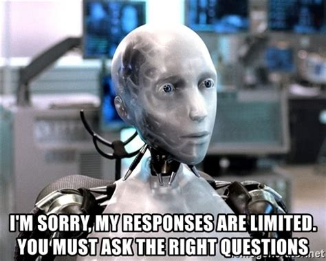 Robot Meme - i m sorry my responses are limited you must ask the