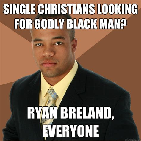 Single Man Meme - single christians looking for godly black man ryan
