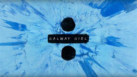 ed sheeran galway girl ed sheeran galway girl lyric video mix 100 5