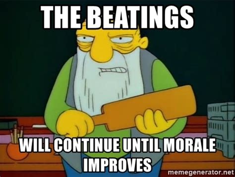 Continue Meme - the beatings will continue until morale improves thats a