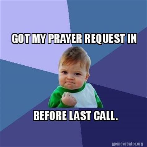 Prayer Meme - meme creator got my prayer request in before last call