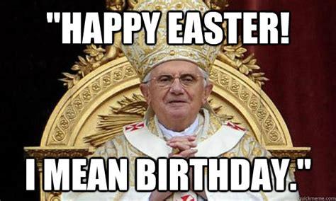 Mean Happy Birthday Meme - quot happy easter i mean birthday quot pope happy birthday