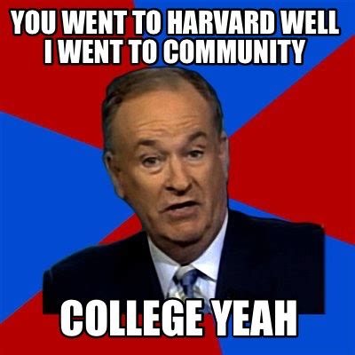 Community College Meme - meme creator you went to harvard well i went to