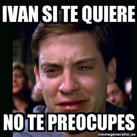 ivan no quiere compartir meme crying peter parker ivan si te quiere no te preocupes 9133765