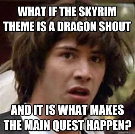 Meme Quest - what if the skyrim theme is a dragon shout and it is what