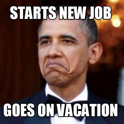 New Job Meme - meme creator starts new job goes on vacation meme