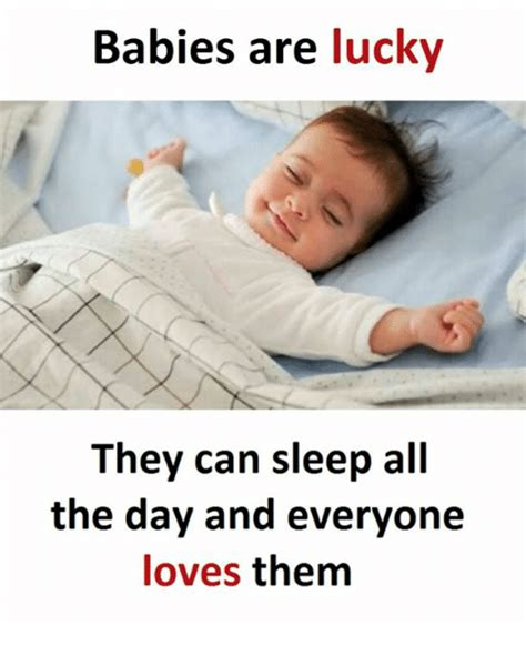 Baby Sleep Meme - babies are lucky they can sleep all the day and everyone
