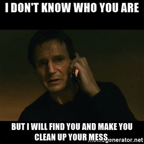 Clean Up Meme - i don t know who you are but i will find you and make you