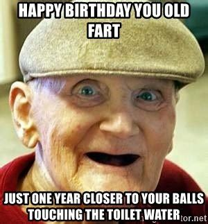 Old Fart Meme - happy birthday you old fart just one year closer to your