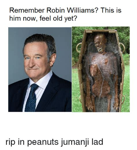 Robin Williams Jumanji Meme - remember robin williams this is him now feel old yet rip