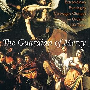 the guardian of mercy how an extraordinary painting by caravaggio changed an ordinary today books parallel lives