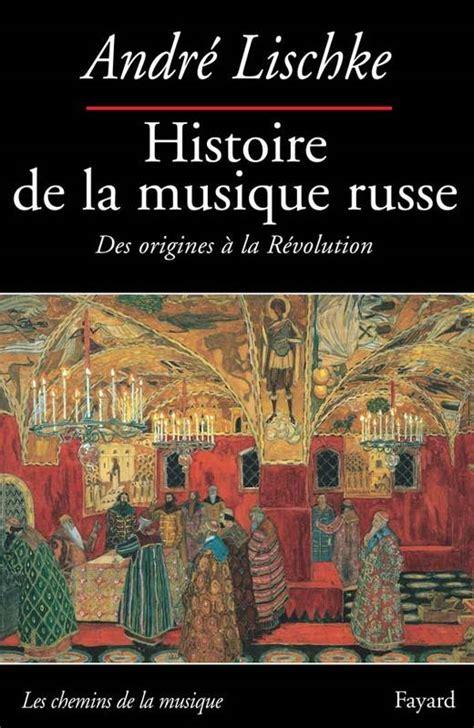 livre histoire de la musique russe des origines 224 la r 233 volution andr 233 lischk 233 fayard