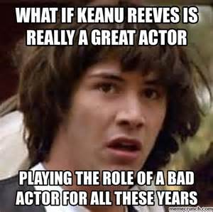 Keanu Reeves Meme Picture - what if keanu reeves is really a great actor