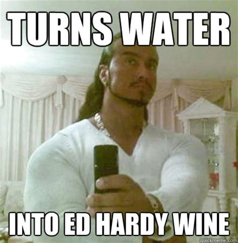 Ed Hardy Meme - turns water into ed hardy wine guido jesus quickmeme