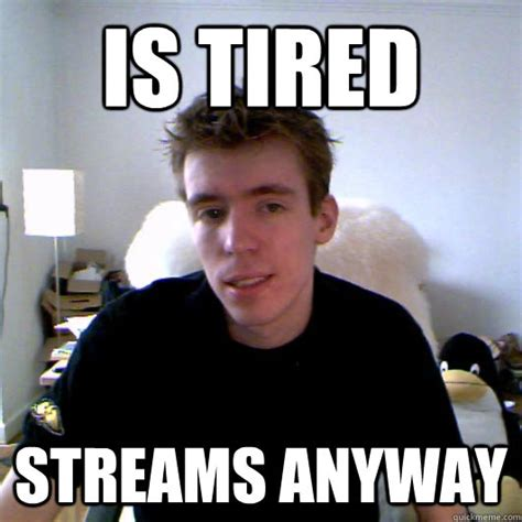 Tired Guy Meme - is tired streams anyway good guy guardsman bob quickmeme