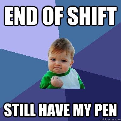 Pen Meme - end of shift still have my pen success kid quickmeme
