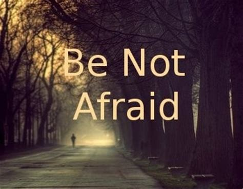 Be Not Afraid by Be Not Afraid Great Thoughts