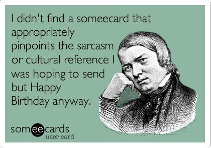 Sarcastic Birthday Meme - i didn t find a someecard that appropriately pinpoints the