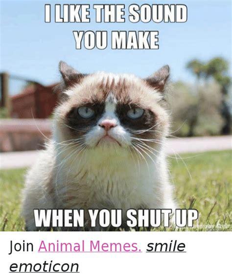animal memes i like the sound you make when you shut up join animal